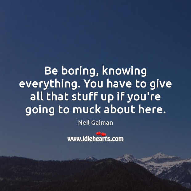 Be boring, knowing everything. You have to give all that stuff up Image