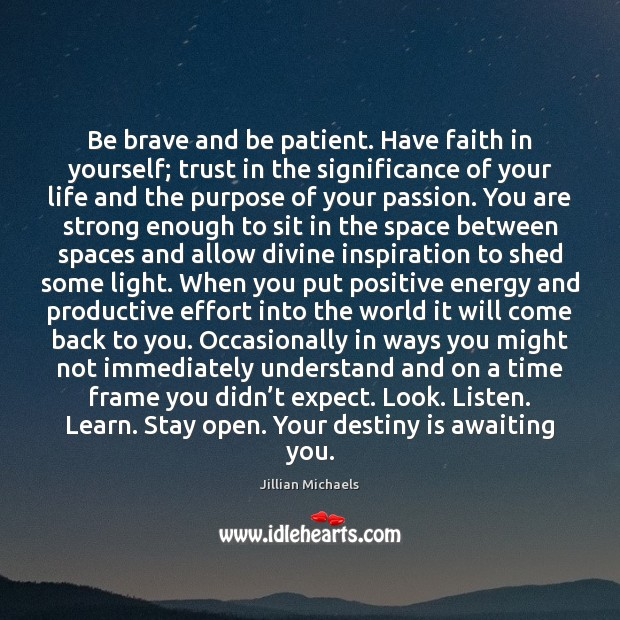 Image, Be brave and be patient. Have faith in yourself; trust in the