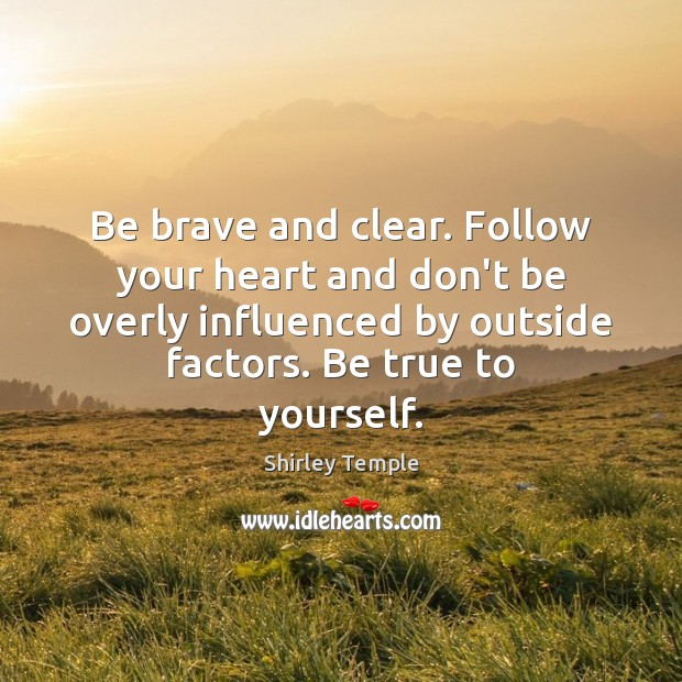 Image, Be brave and clear. Follow your heart and don't be overly influenced