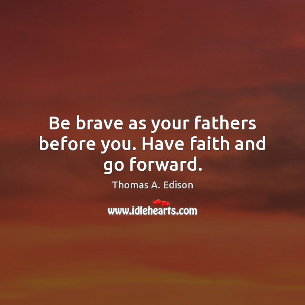 Be brave as your fathers before you. Have faith and go forward. Thomas A. Edison Picture Quote