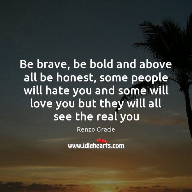 Be brave, be bold and above all be honest, some people will Image