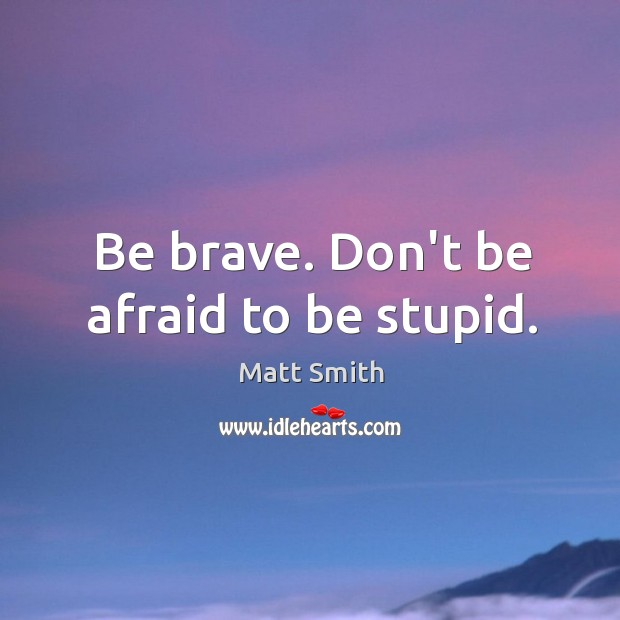 Be brave. Don't be afraid to be stupid. Matt Smith Picture Quote