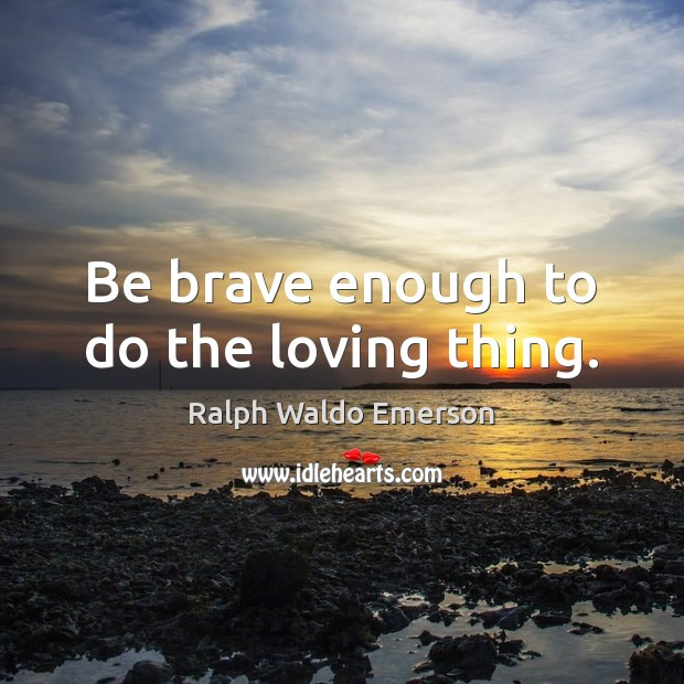 Be brave enough to do the loving thing. Image
