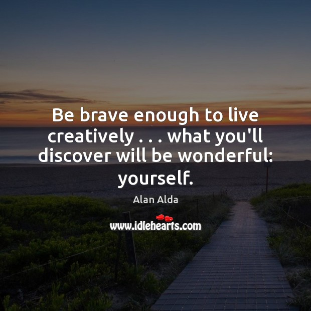 Be brave enough to live creatively . . . what you'll discover will be wonderful: yourself. Alan Alda Picture Quote