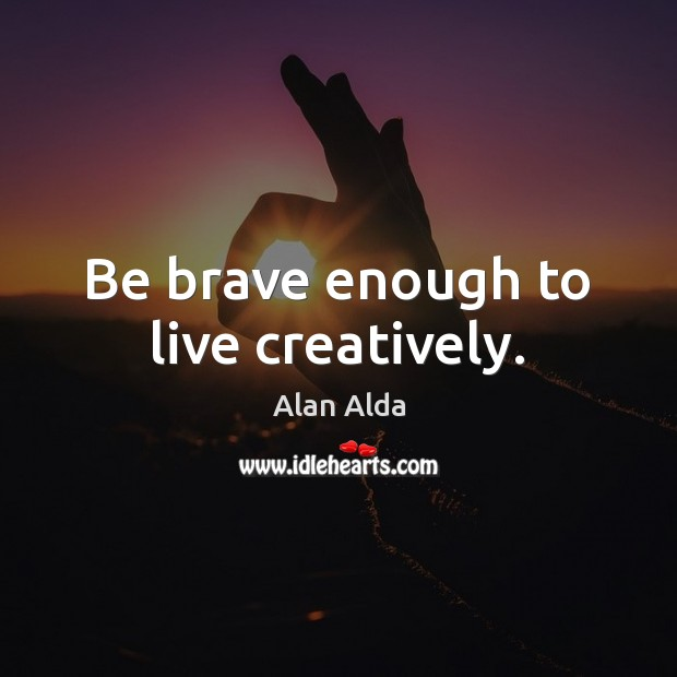 Be brave enough to live creatively. Alan Alda Picture Quote