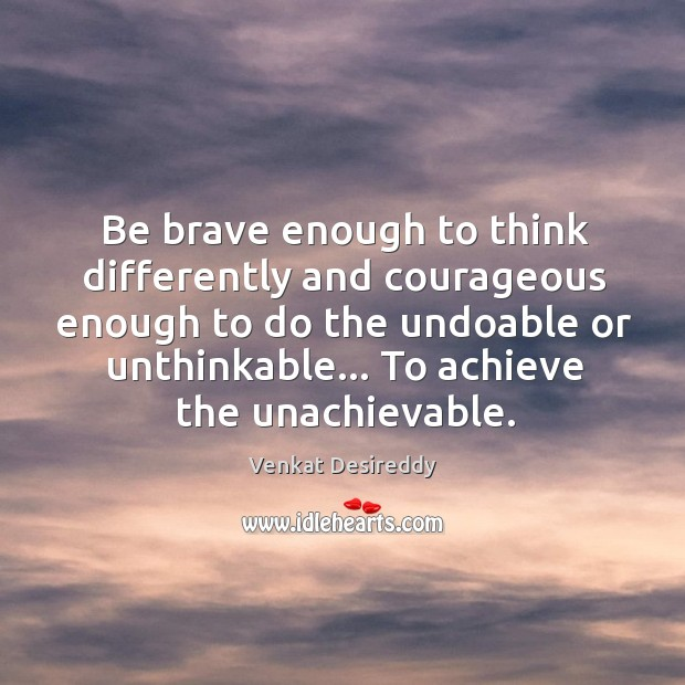 Be brave enough to think differently. Venkat Desireddy Picture Quote