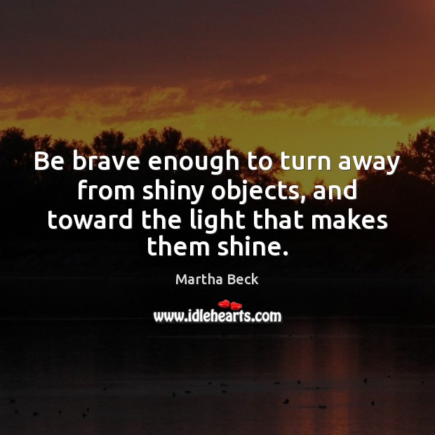 Image, Be brave enough to turn away from shiny objects, and toward the