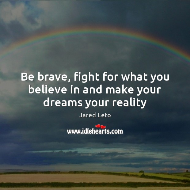 Be brave, fight for what you believe in and make your dreams your reality Jared Leto Picture Quote