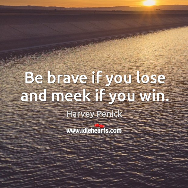 Be brave if you lose and meek if you win. Image