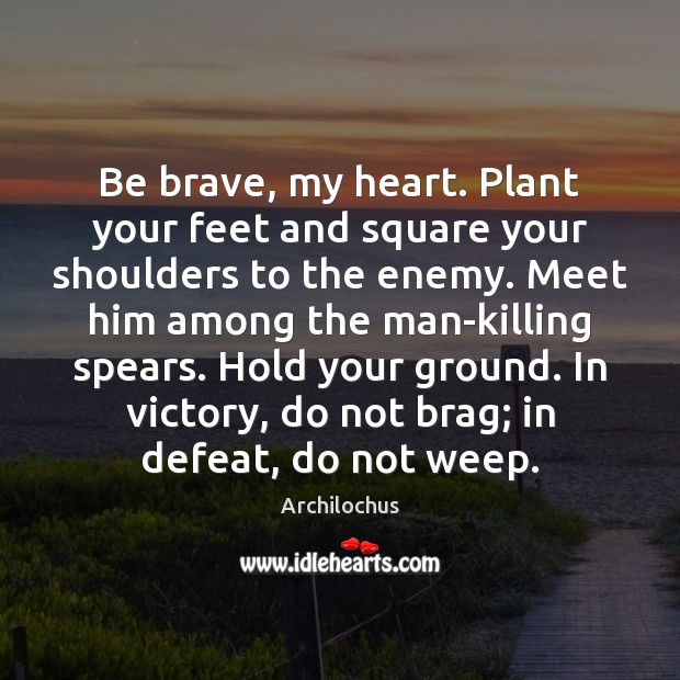 Image, Be brave, my heart. Plant your feet and square your shoulders to