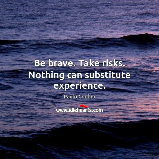 Image, Be brave. Take risks. Nothing can substitute experience.