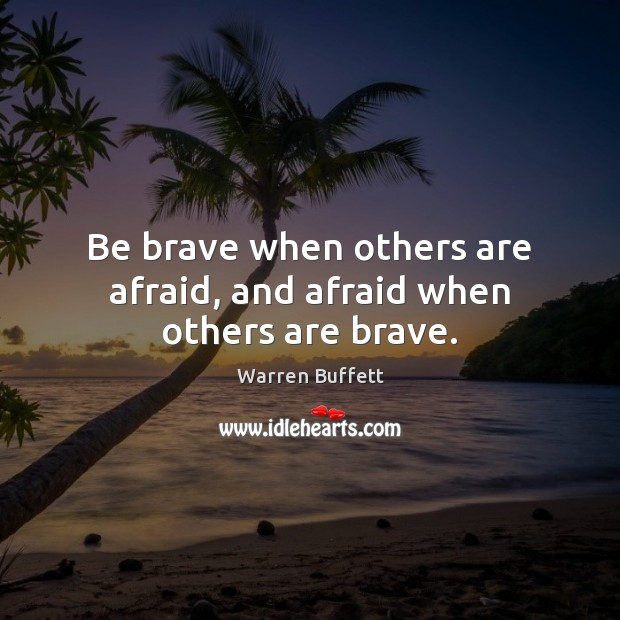 Be brave when others are afraid, and afraid when others are brave. Warren Buffett Picture Quote