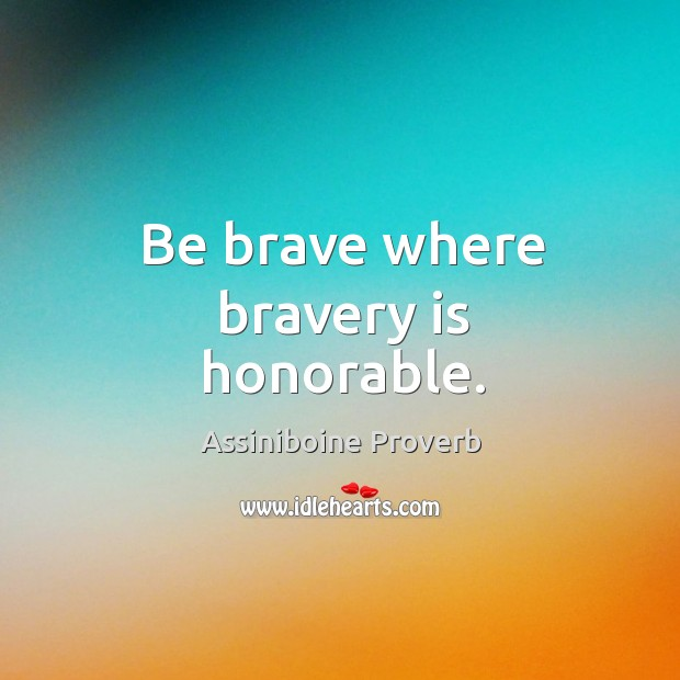 Be brave where bravery is honorable. Assiniboine Proverbs Image