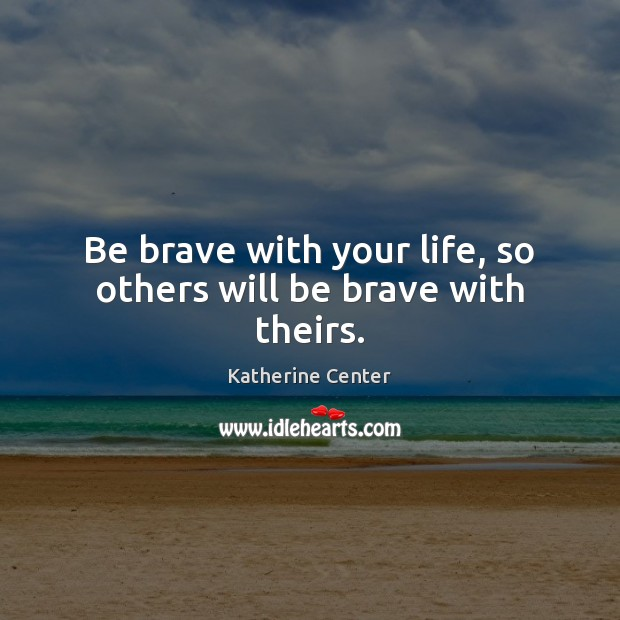 Be brave with your life, so others will be brave with theirs. Image
