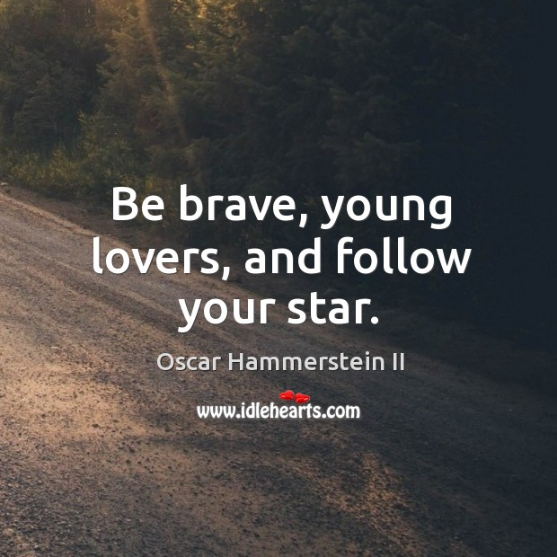 Be brave, young lovers, and follow your star. Oscar Hammerstein II Picture Quote