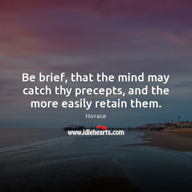 Be brief, that the mind may catch thy precepts, and the more easily retain them. Image
