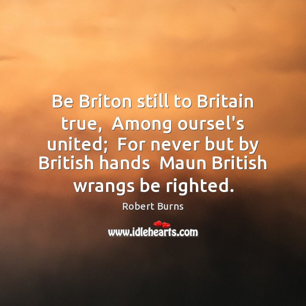 Be Briton still to Britain true,  Among oursel's united;  For never but Image