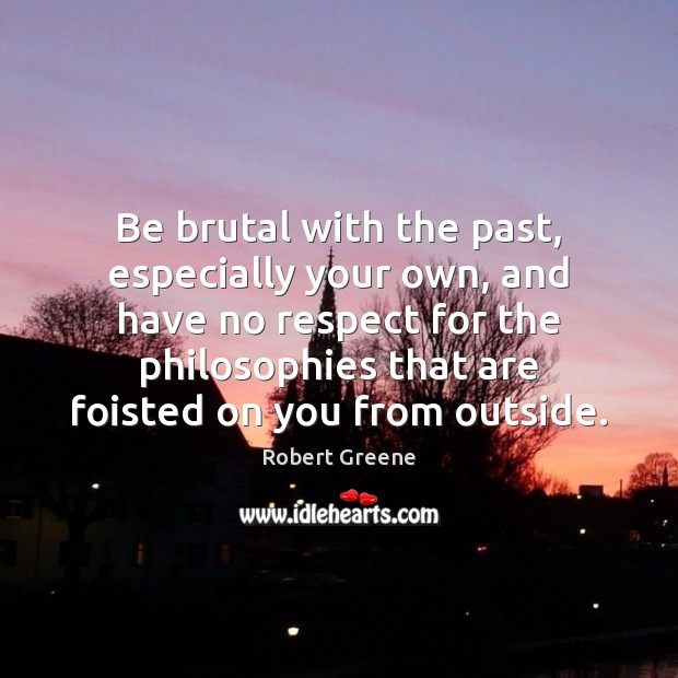 Image, Be brutal with the past, especially your own, and have no respect