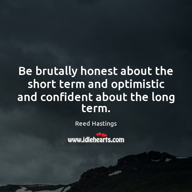 Be brutally honest about the short term and optimistic and confident about the long term. Image