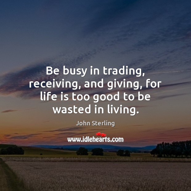 Image, Be busy in trading, receiving, and giving, for life is too good to be wasted in living.