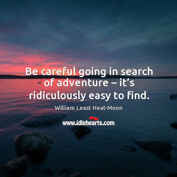 Be careful going in search of adventure – it's ridiculously easy to find. William Least Heat-Moon Picture Quote