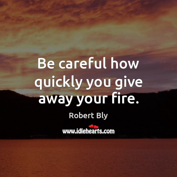 Be careful how quickly you give away your fire. Image