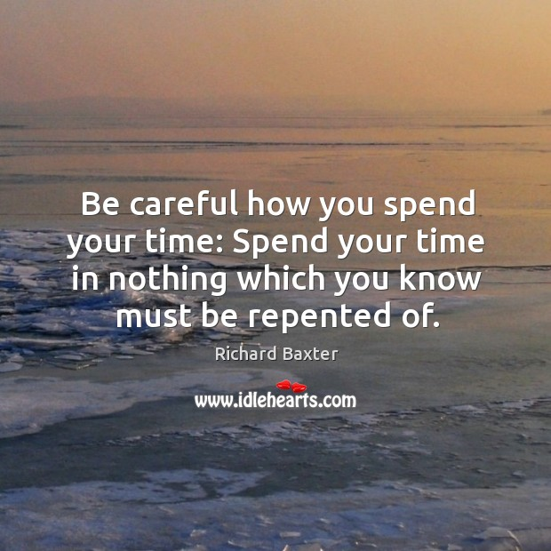 Image, Be careful how you spend your time: spend your time in nothing which you know must be repented of.