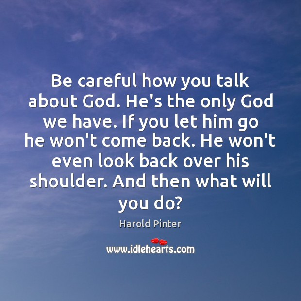 Be careful how you talk about God. He's the only God we Image