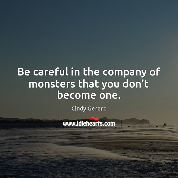 Image, Be careful in the company of monsters that you don't become one.