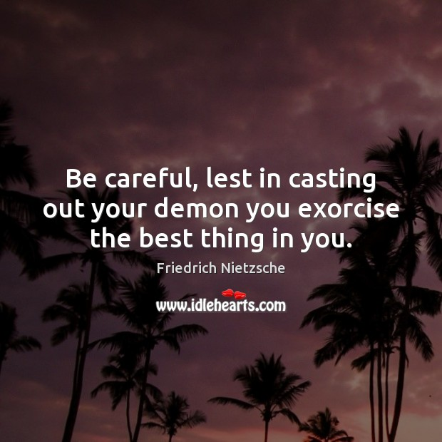 Image, Be careful, lest in casting out your demon you exorcise the best thing in you.