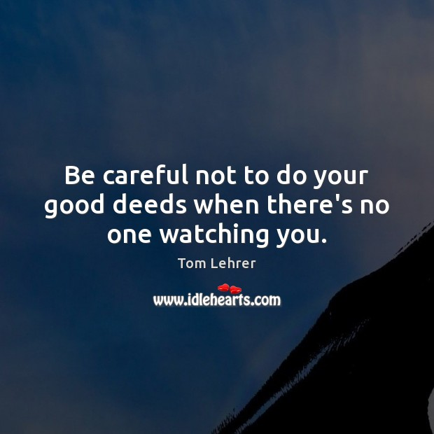 Be careful not to do your good deeds when there's no one watching you. Tom Lehrer Picture Quote
