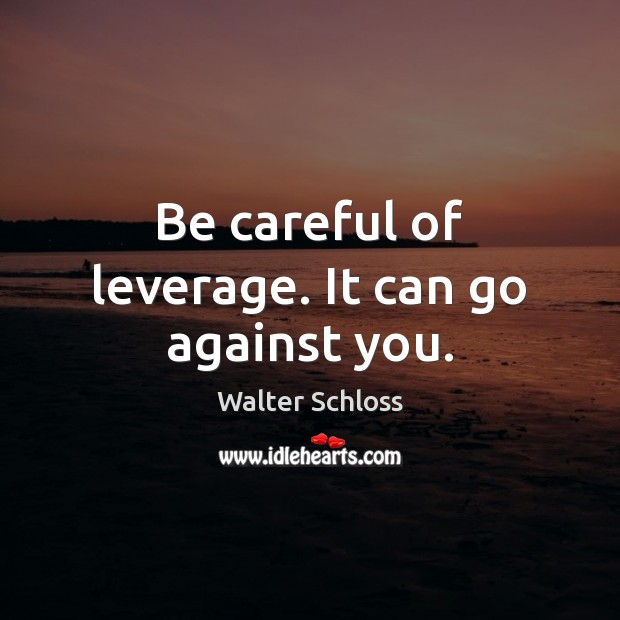 Be careful of leverage. It can go against you. Image