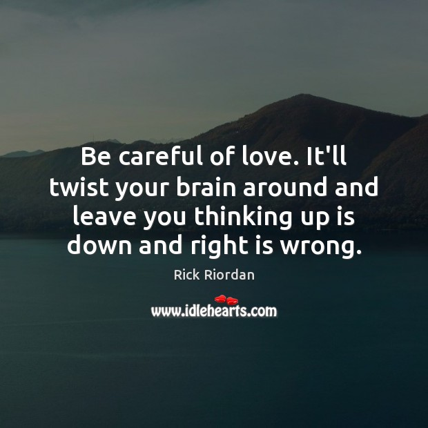 Be careful of love. It'll twist your brain around and leave you Image