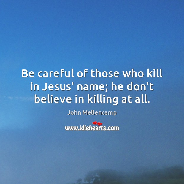 Be careful of those who kill in Jesus' name; he don't believe in killing at all. John Mellencamp Picture Quote