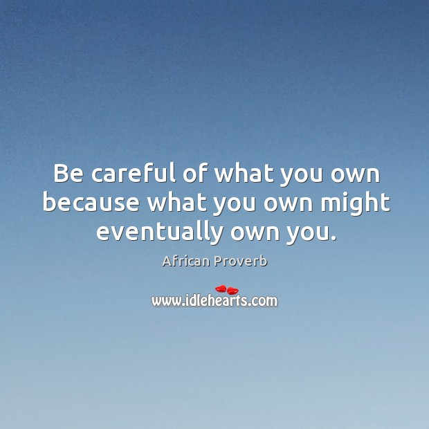Image, Be careful of what you own because what you own might eventually own you.