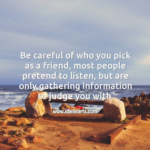 Be careful of who you pick as a friend, most people pretend to listen Image