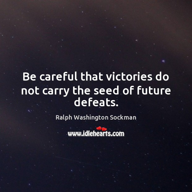 Image, Be careful that victories do not carry the seed of future defeats.