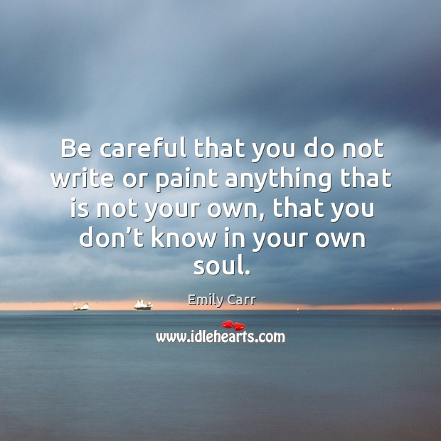 Be careful that you do not write or paint anything that is not your own, that you don't know in your own soul. Emily Carr Picture Quote