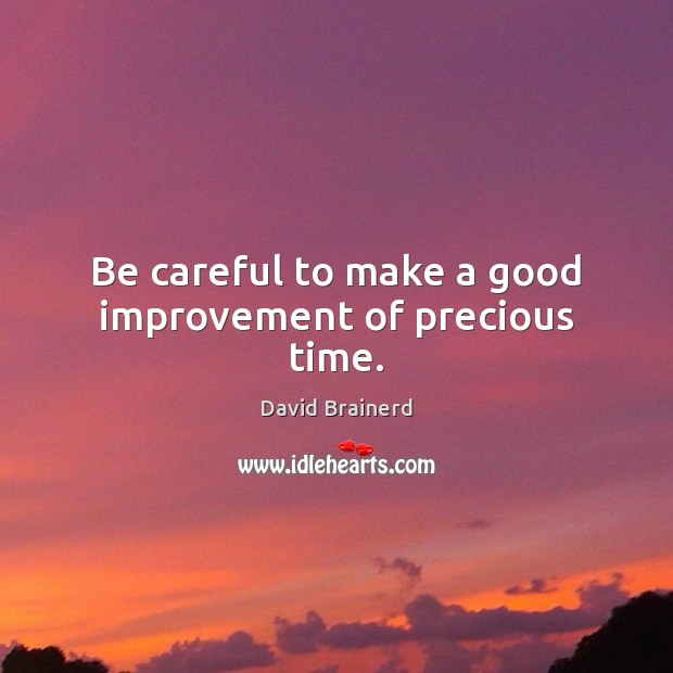 Be careful to make a good improvement of precious time. David Brainerd Picture Quote