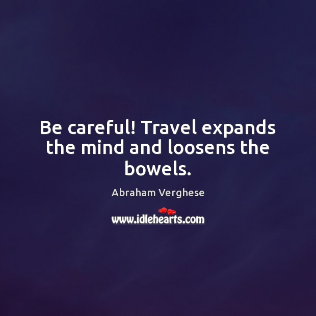 Image, Be careful! Travel expands the mind and loosens the bowels.