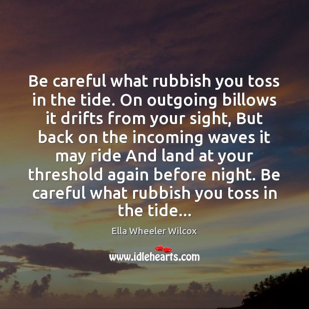 Be careful what rubbish you toss in the tide. On outgoing billows Ella Wheeler Wilcox Picture Quote