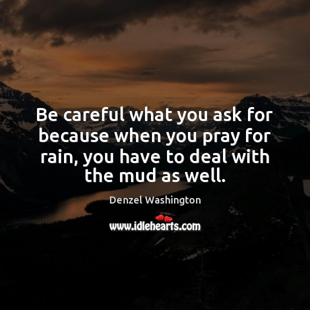 Be Careful What You Ask For Because When You Pray For Rain