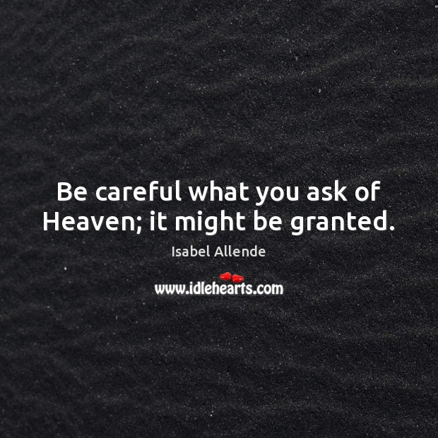 Be careful what you ask of Heaven; it might be granted. Isabel Allende Picture Quote