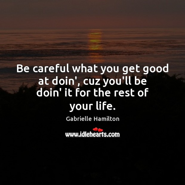 Be careful what you get good at doin', cuz you'll be doin' it for the rest of your life. Image