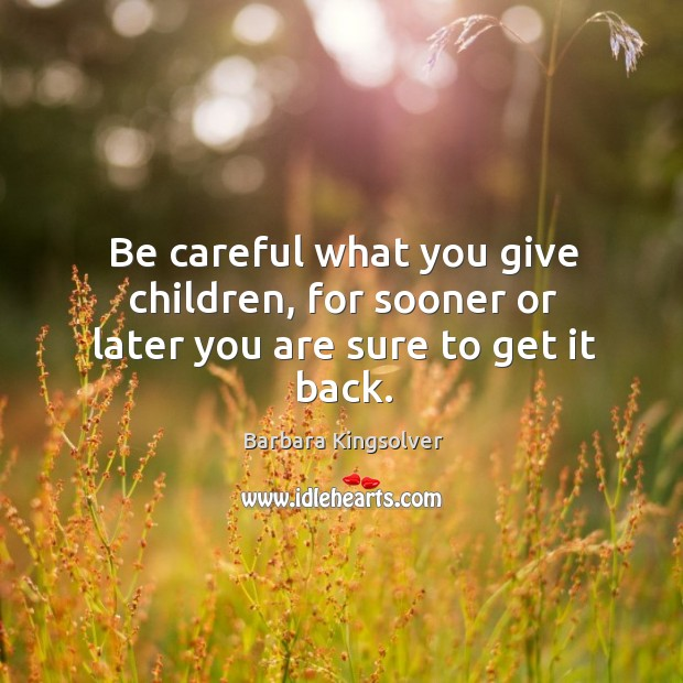 Be careful what you give children, for sooner or later you are sure to get it back. Image
