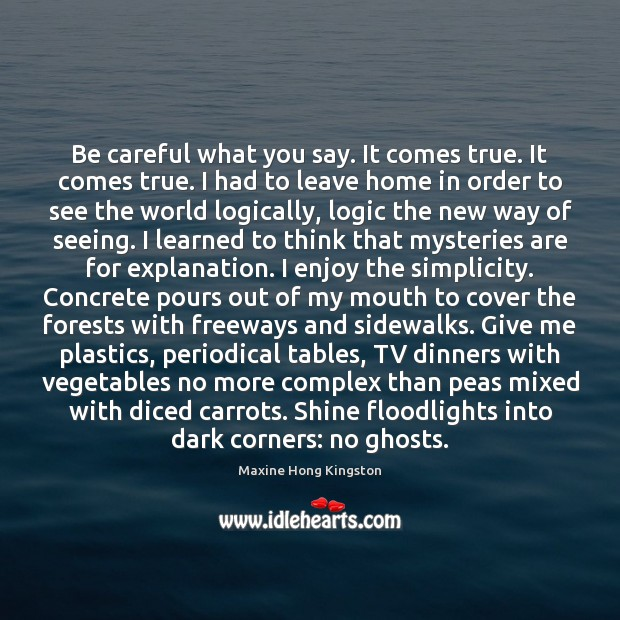 Be careful what you say. It comes true. It comes true. I Maxine Hong Kingston Picture Quote