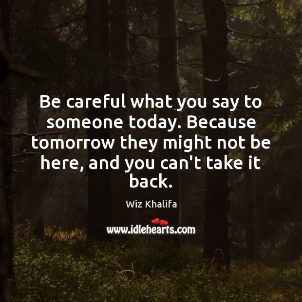 Be careful what you say to someone today. Because tomorrow they might Image