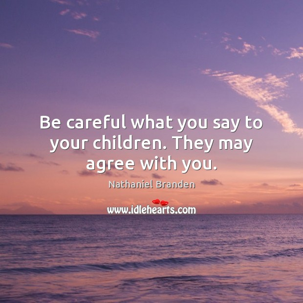 Be careful what you say to your children. They may agree with you. Nathaniel Branden Picture Quote