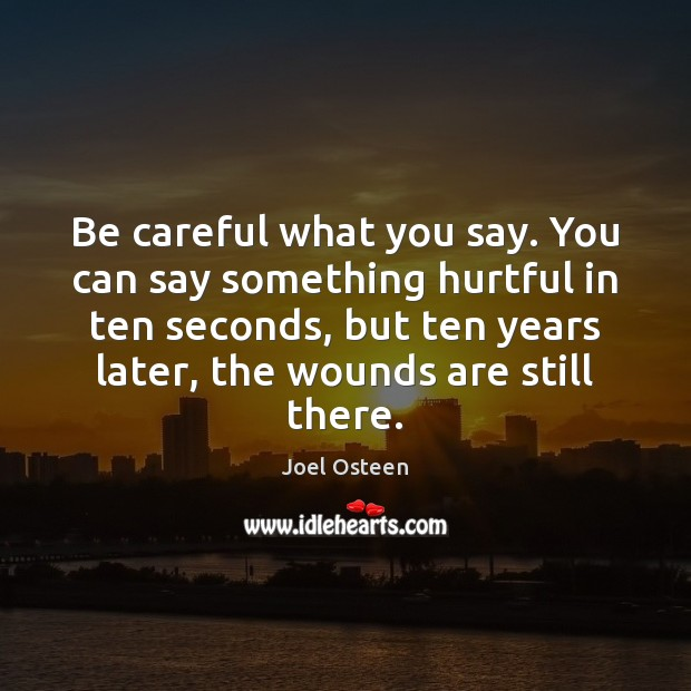 Be careful what you say. You can say something hurtful in ten Joel Osteen Picture Quote