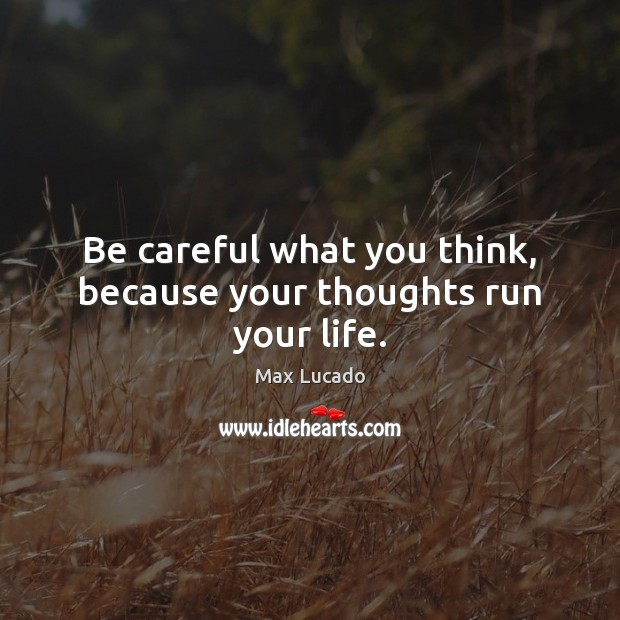 Be careful what you think, because your thoughts run your life. Max Lucado Picture Quote